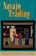 Navajo Trading : The End of an Era - Willow Roberts Powers