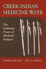 Creek Indian Medicine Ways : The Enduring Power of the Mvskoke Religion - David Lewis