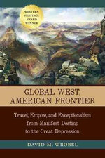 Global West, American Frontier : Travel, Empire, and Exceptionalism from Manifest Destiny to the Great Depression - David M. Wrobel