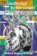 Unaffected by the Gospel : Osage Resistance to the Christian Invasion, 1673-1906, A Cultural Victory - W.H. Rollings