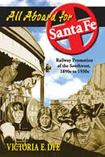 All Aboard for Santa Fe : Railway Promotion of the Southwest, 1890s to 1930s - Victoria E. Dye