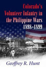 Colorado's Volunteer Infantry in the Philippine Wars, 1898-1899 - Geoffrey Hunt