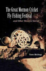 The Great Mormon Cricket Fly-fishing Festival and Other Western Stories - Tom Bishop