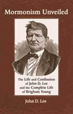 Mormonism Unveiled : The Life and Confession of John D. Lee and the Complete Life of Brigham Young - John D. Lee