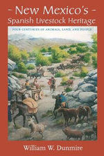 New Mexico's Spanish Livestock Heritage : Four Centuries of Animals, Land, and People - William W Dunmire