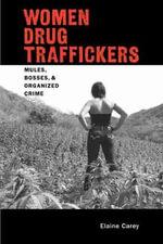 Women Drug Traffickers : Mules, Bosses, and Organised Crime - Elaine Carey