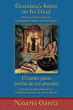 Grandma's Santo On Its Head/El Santo Patas Arriba de Mi Abuelita : Stories Of Days Gone By In Hispanic Villages Of New Mexico/Cuentos de Dias Gloriosos en Pueblitos Hispanos de Nuevo Mexico - Nasario Garcia