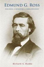 Edmund G. Ross : Soldier, Senator, Abolitionist - Richard A. Ruddy