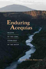 Enduring Acequias : Wisdom of the Land, Knowledge of the Water - Juan Estevan Arellano