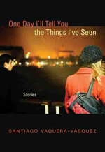 One Day I'll Tell You the Things I've Seen : Stories - Santiago R Vaquera-Vaasquez