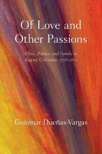 Of Love and Other Passions : Elites, Politics, and Family in Bogot, Colombia, 1778u1870 - Guiomar Dueyas-Vargas