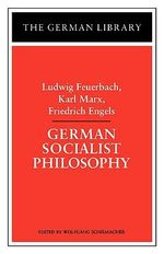 German Socialist Philosophy : Ludwig Feuerbach, Karl Marx, Friedrich Engels - Ludwig Feuerbach