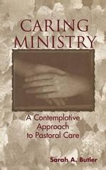 Caring Ministry : A Contemplative Approach to Pastoral Care :  A Contemplative Approach to Pastoral Care - Sarah A. Butler
