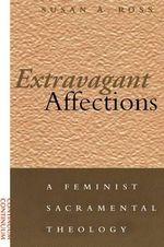 Extravagant Affections : A Feminist Sacramental Theology - Susan A. Ross