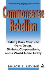 Commonsense Rebellion : Taking Back Your Life from Drugs, Shrinks, Corporations and a World Gone Crazy - Bruce E. Levine