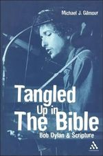 Tangled Up in the Bible : Bob Dylan and Scripture - Michael J. Gilmour