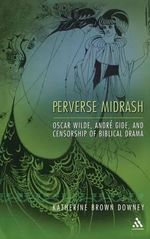 Perverse Midrash : Oscar Wilde, Andre Gide, and Censorship of Biblical Drama - Katharine Brown Downey
