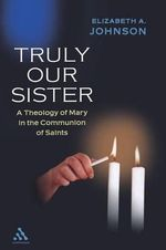 Truly Our Sister : A Theology of Mary in the Communion of Saints - Elizabeth A. Johnson
