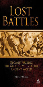 Lost Battles : Reconstructing the Great Clashes of the Ancient World - Philip Sabin