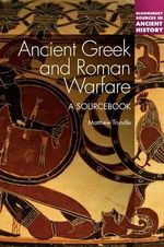 Ancient Greek and Roman Warfare : A Sourcebook - Matthew Trundle