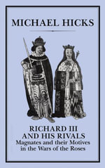 Richard III and his Rivals : Magnates and their Motives in the Wars of the Roses - Michael Hicks