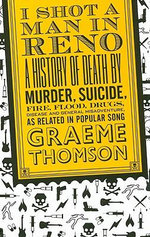 I Shot a Man in Reno : A History of Death by Murder, Suicide, Fire, Flood, Drugs, Disease, and General Misadventure, as Related in Popular Song - Graeme Thomson
