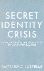 Secret Identity Crisis : Comic Books and the Unmasking of Cold War America - Matthew J. Costello