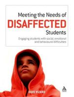 Meeting the Needs of Disaffected Students : Engaging Students with Social, Emotional and Behavioural Difficulties - Dave Vizard