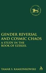 Gender Reversal and Cosmic Chaos : A Study in the Book of Ezekiel - S.Tamar Kamionkowski