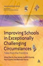 Improving Schools in Exceptionally Challenging Circumstances : Tales from the Frontline - Alma Harris