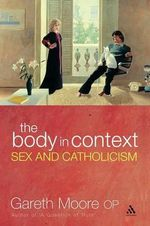 Body in Context : Sex and Catholicism - Gareth Moore