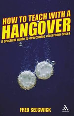 How to Teach with a Hangover : A Practical Guide to Overcoming Classroom Crises - Fred Sedgwick