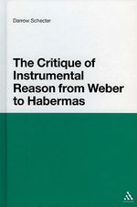 The Critique of Instrumental Reason from Weber to Habermas : Theoretical Perspectives - Darrow Schecter