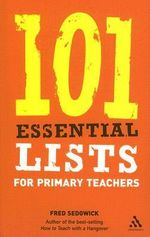 101 Essential Lists for Primary Teachers : A Practical Guide to Overcoming Classroom Crises - Fred Sedgwick