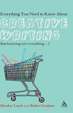 Everything You Need to Know About Creative Writing : (But Knowing Isn't Everything...) - Heather Leach
