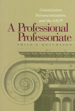 A Professional Professoriate : Unionization, Bureaucratization and the AAUP - Philo A. Hutcheson