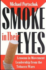 Smoke in Their Eyes : Lessons in Movement Leadership from the Tobacco Wars - Michael Pertschuk