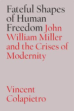 The Fateful Shapes of Human Freedom : John William Miller and the Crises of Modernity - Vincent Michael Colapietro