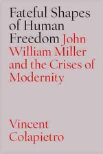 Fateful Shapes of Human Freedom : John William Miller and the Crises of Modernity - Vincent Michael Colapietro