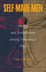 Self-made Men : Identity and Embodiment Among Transsexual Men - Henry Rubin