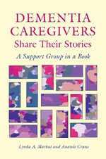 Dementia Caregivers Share Their Stories : A Support Group in a Book - Lynda A. Markut