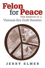 Felon for Peace : The Memoir of a Vietnam-era Draft Resister - Jerry Elmer