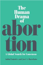 The Human Drama of Abortion : A Global Search for Consensus - Anibal Faundes