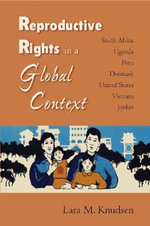 Reproductive Rights in a Global Context : South Africa, Uganda, Peru, Denmark, United States, Vietnam, Jordan - Lara M Knudsen