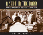 A Shot in the Dark : Making Records in Nashville, 1945-1955 - Martin Hawkins