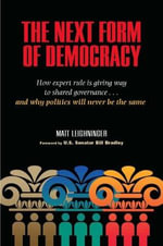 The Next Form of Democracy : How Expert Rule is Giving Way to Shared Governance - And Why Politics Will Never be the Same - Matt Leighninger