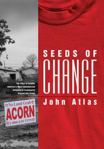 Seeds of Change : The Story of ACORN, America's Most Controversial Antipoverty Community Organizing Group - John Atlas