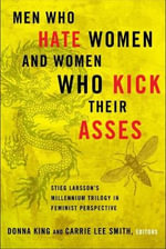 Men Who Hate Women and the Women Who Kick Their Asses : Stieg Larsson's Millennium Trilogy in Feminist Perspective