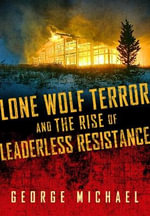 Lone Wolf Terror and the Rise of Leaderless Resistance - George Michael