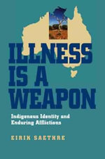 Illness Is a Weapon : Indigenous Identity and Enduring Afflictions - Eirik Saethre